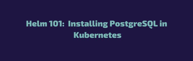 Helm 101: Installing PostgreSQL in Kubernetes